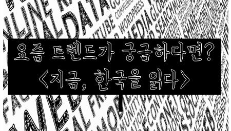 요즘 트렌드가 궁금해요<지금, 한국을 읽다>