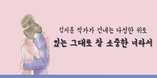 김지훈 작가가 건네는 다정한 위로 - 있는 그대로 참 소중한 너라서